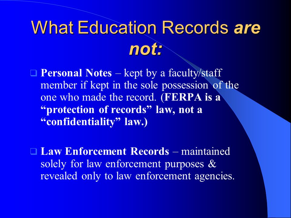 What Education Records are not:  Personal Notes – kept by a faculty/staff member if kept in the sole possession of the one who made the record.