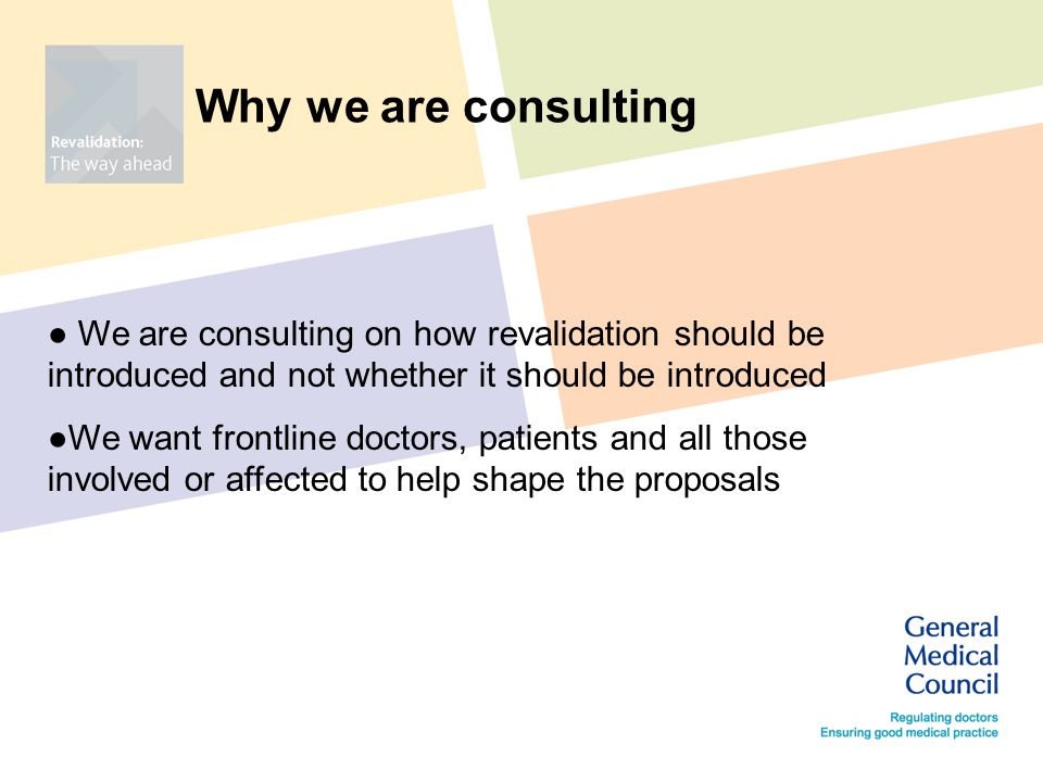 Why we are consulting ● We are consulting on how revalidation should be introduced and not whether it should be introduced ●We want frontline doctors, patients and all those involved or affected to help shape the proposals