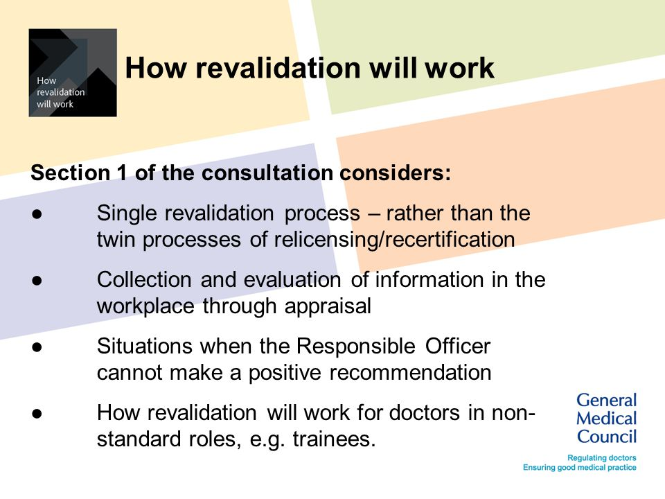 How revalidation will work Section 1 of the consultation considers: ● Single revalidation process – rather than the twin processes of relicensing/recertification ● Collection and evaluation of information in the workplace through appraisal ● Situations when the Responsible Officer cannot make a positive recommendation ● How revalidation will work for doctors in non- standard roles, e.g.