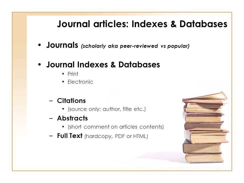Journals (scholarly aka peer-reviewed vs popular) Journal Indexes & Databases Print Electronic – Citations (source only: author, title etc.) – Abstracts (short comment on articles contents) – Full Text (hardcopy, PDF or HTML) Journal articles: Indexes & Databases