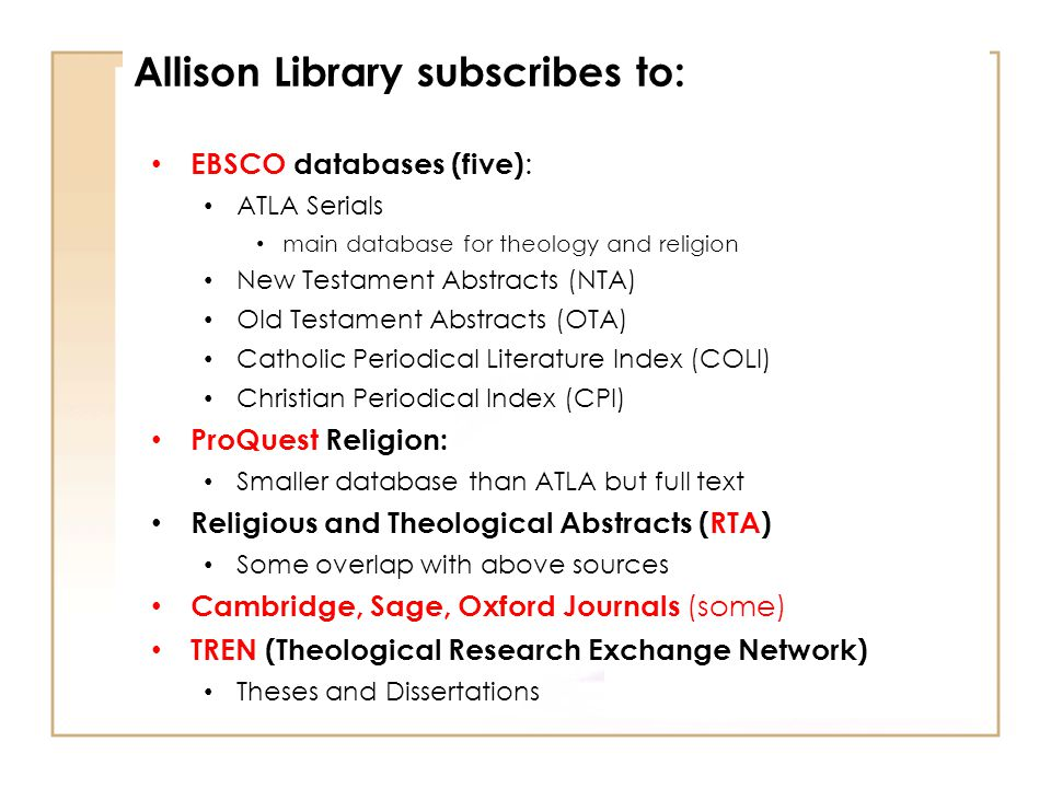 EBSCO databases (five) : ATLA Serials main database for theology and religion New Testament Abstracts (NTA) Old Testament Abstracts (OTA) Catholic Periodical Literature Index (COLI) Christian Periodical Index (CPI) ProQuest Religion: Smaller database than ATLA but full text Religious and Theological Abstracts (RTA) Some overlap with above sources Cambridge, Sage, Oxford Journals (some) TREN (Theological Research Exchange Network) Theses and Dissertations Allison Library subscribes to: