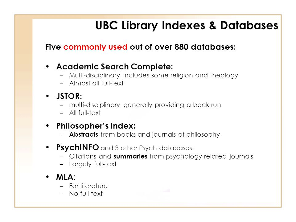 Five commonly used out of over 880 databases: Academic Search Complete: –Multi-disciplinary includes some religion and theology –Almost all full-text JSTOR: –multi-disciplinary generally providing a back run –All full-text Philosopher's Index: – Abstracts from books and journals of philosophy PsychINFO and 3 other Psych databases: –Citations and summaries from psychology-related journals –Largely full-text MLA : –For literature –No full-text UBC Library Indexes & Databases