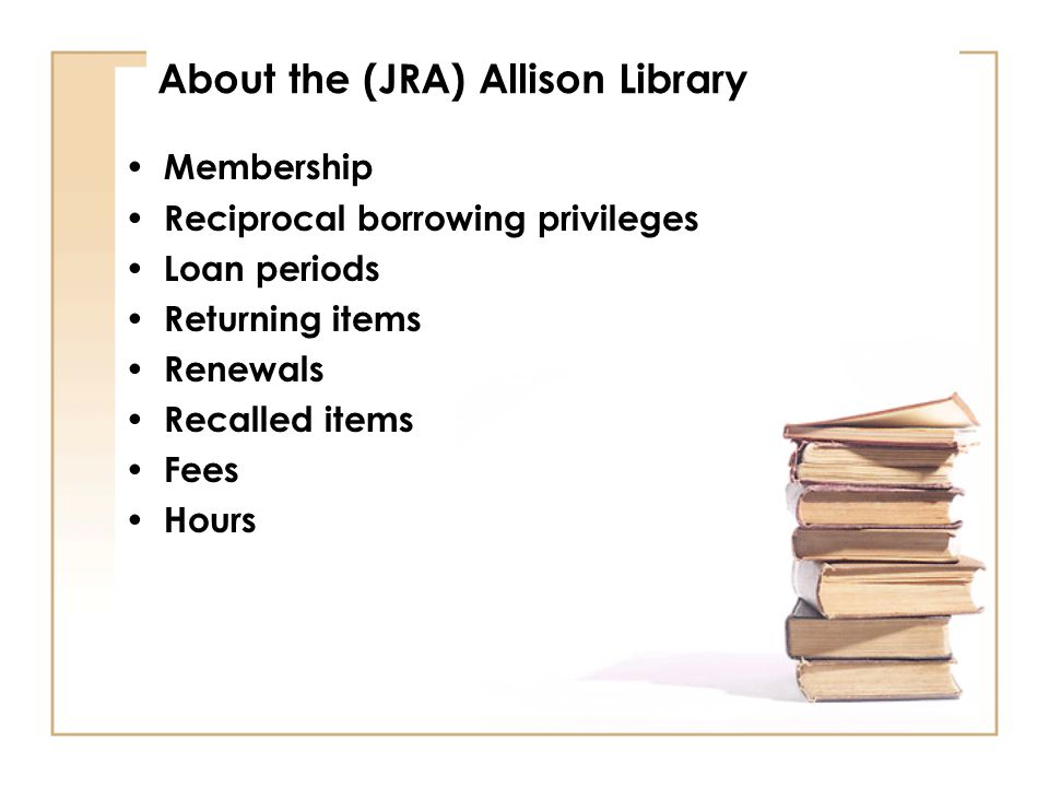 About the (JRA) Allison Library Membership Reciprocal borrowing privileges Loan periods Returning items Renewals Recalled items Fees Hours