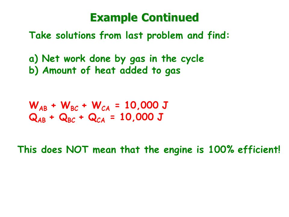 Example Continued Take solutions from last problem and find: a) Net work done by gas in the cycle b) Amount of heat added to gas W AB + W BC + W CA = 10,000 J Q AB + Q BC + Q CA = 10,000 J This does NOT mean that the engine is 100% efficient!