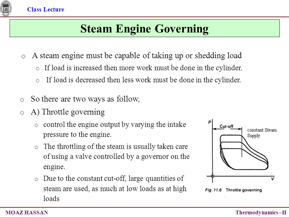 Class Lecture Thermodynamics –IIMOAZ HASSAN Steam Engine Governing o So there are two ways as follow, o A) Throttle governing o control the engine output by varying the intake pressure to the engine.