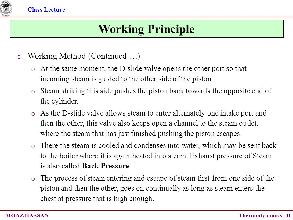 Class Lecture Thermodynamics –IIMOAZ HASSAN Working Principle o Working Method (Continued….) o At the same moment, the D-slide valve opens the other port so that incoming steam is guided to the other side of the piston.