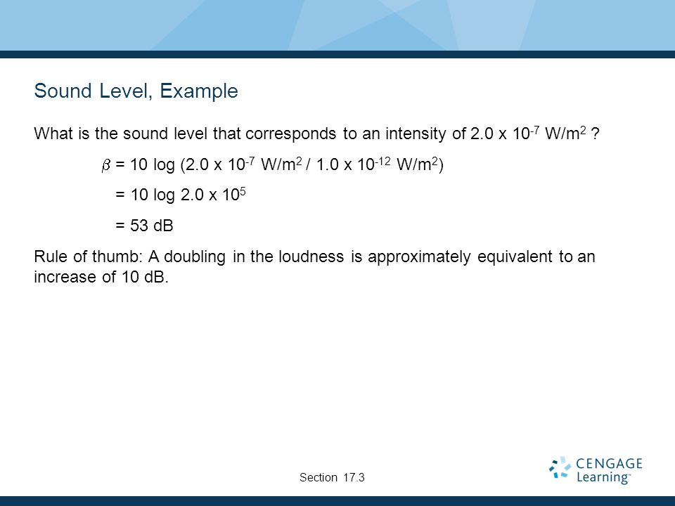 Sound Level, Example What is the sound level that corresponds to an intensity of 2.0 x W/m 2 .