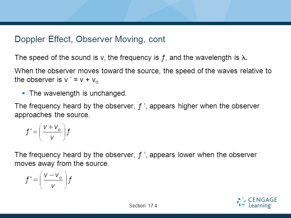 Doppler Effect, Observer Moving, cont The speed of the sound is v, the frequency is ƒ, and the wavelength is  When the observer moves toward the source, the speed of the waves relative to the observer is v ' = v + v o.