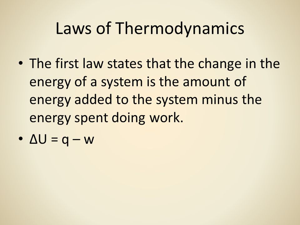 Laws of Thermodynamics The first law states that the change in the energy of a system is the amount of energy added to the system minus the energy spent doing work.