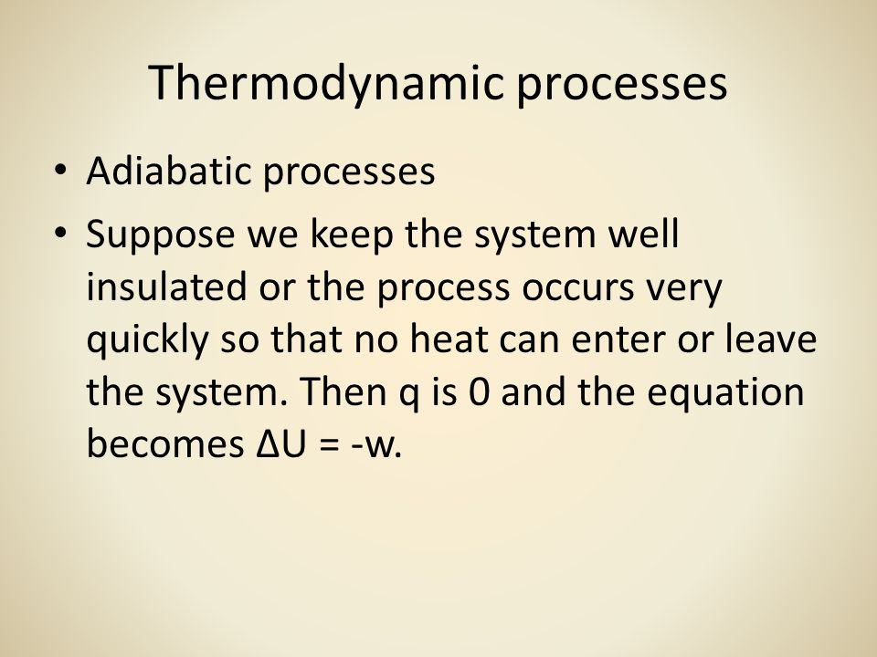 Thermodynamic processes Adiabatic processes Suppose we keep the system well insulated or the process occurs very quickly so that no heat can enter or leave the system.