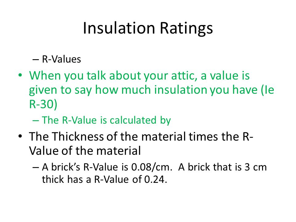 Insulation Ratings – R-Values When you talk about your attic, a value is given to say how much insulation you have (Ie R-30) – The R-Value is calculated by The Thickness of the material times the R- Value of the material – A brick's R-Value is 0.08/cm.