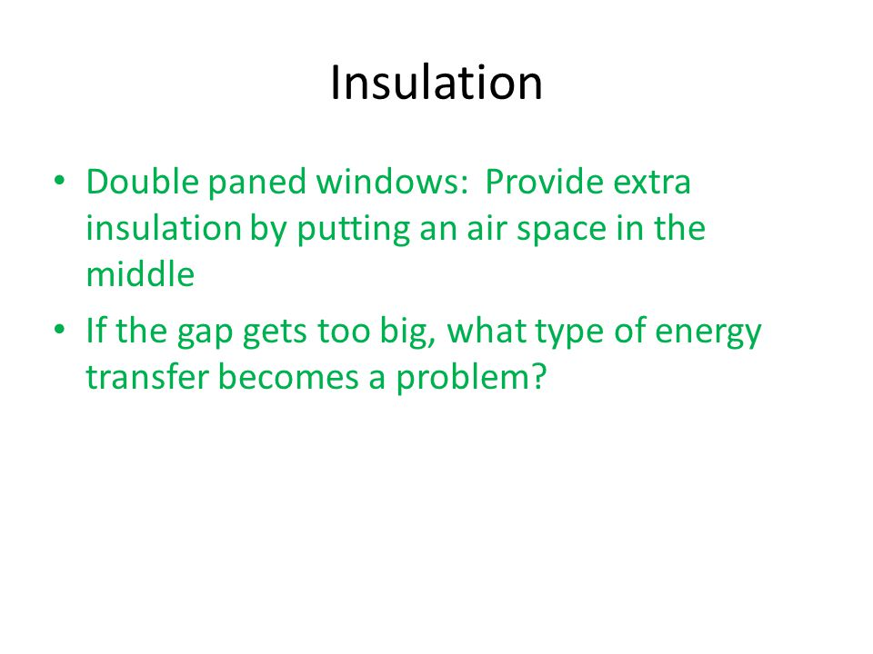 Insulation Double paned windows: Provide extra insulation by putting an air space in the middle If the gap gets too big, what type of energy transfer becomes a problem
