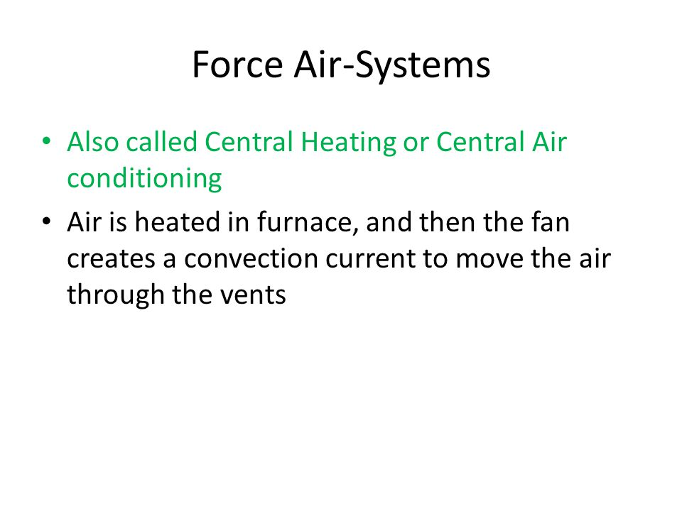 Force Air-Systems Also called Central Heating or Central Air conditioning Air is heated in furnace, and then the fan creates a convection current to move the air through the vents