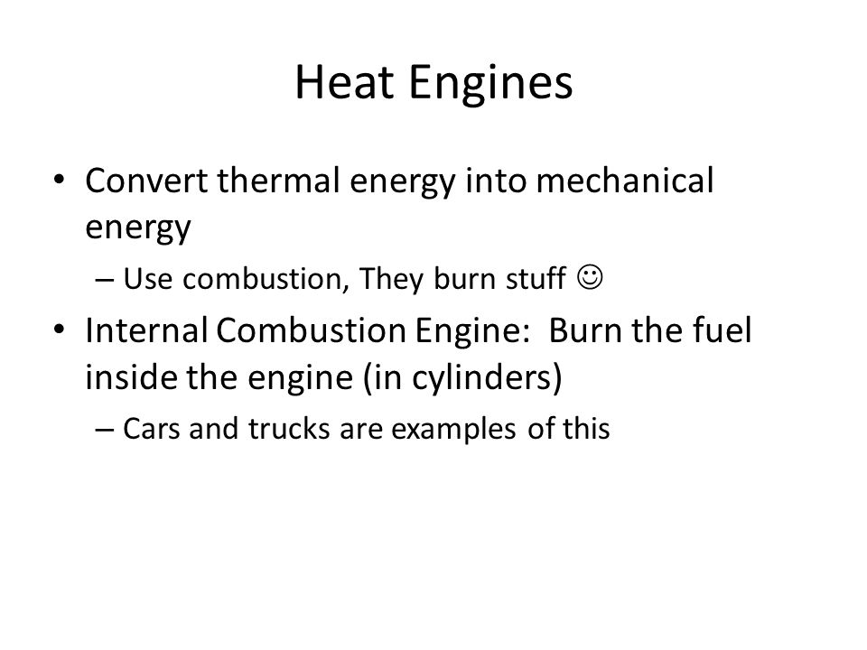Heat Engines Convert thermal energy into mechanical energy – Use combustion, They burn stuff Internal Combustion Engine: Burn the fuel inside the engine (in cylinders) – Cars and trucks are examples of this