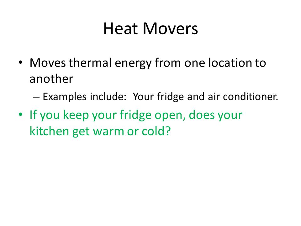 Heat Movers Moves thermal energy from one location to another – Examples include: Your fridge and air conditioner.