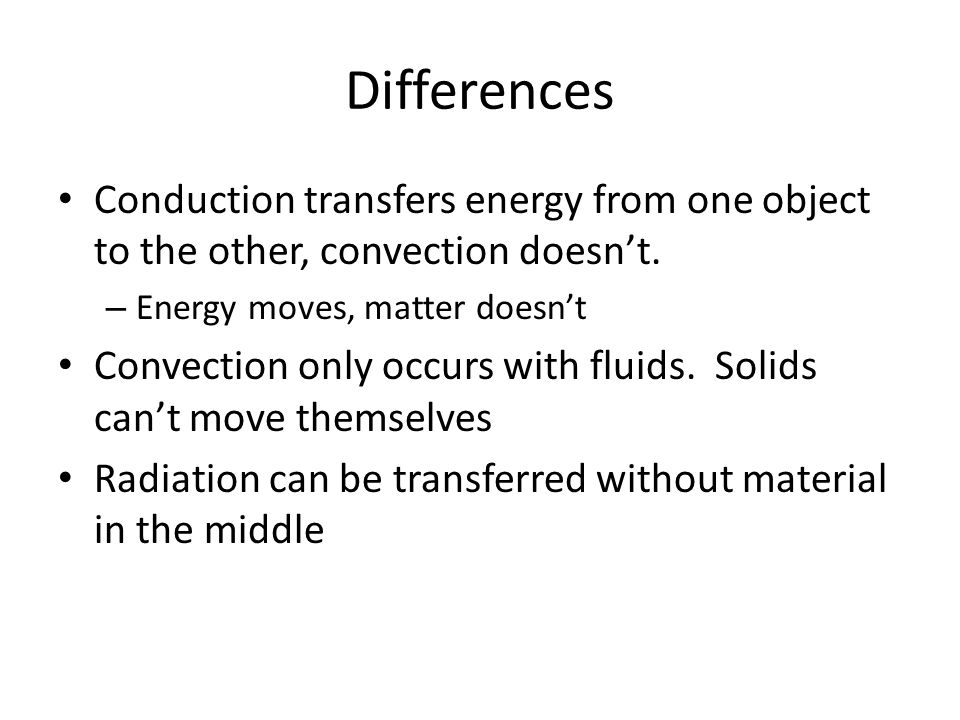 Differences Conduction transfers energy from one object to the other, convection doesn't.