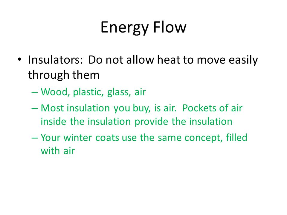 Energy Flow Insulators: Do not allow heat to move easily through them – Wood, plastic, glass, air – Most insulation you buy, is air.