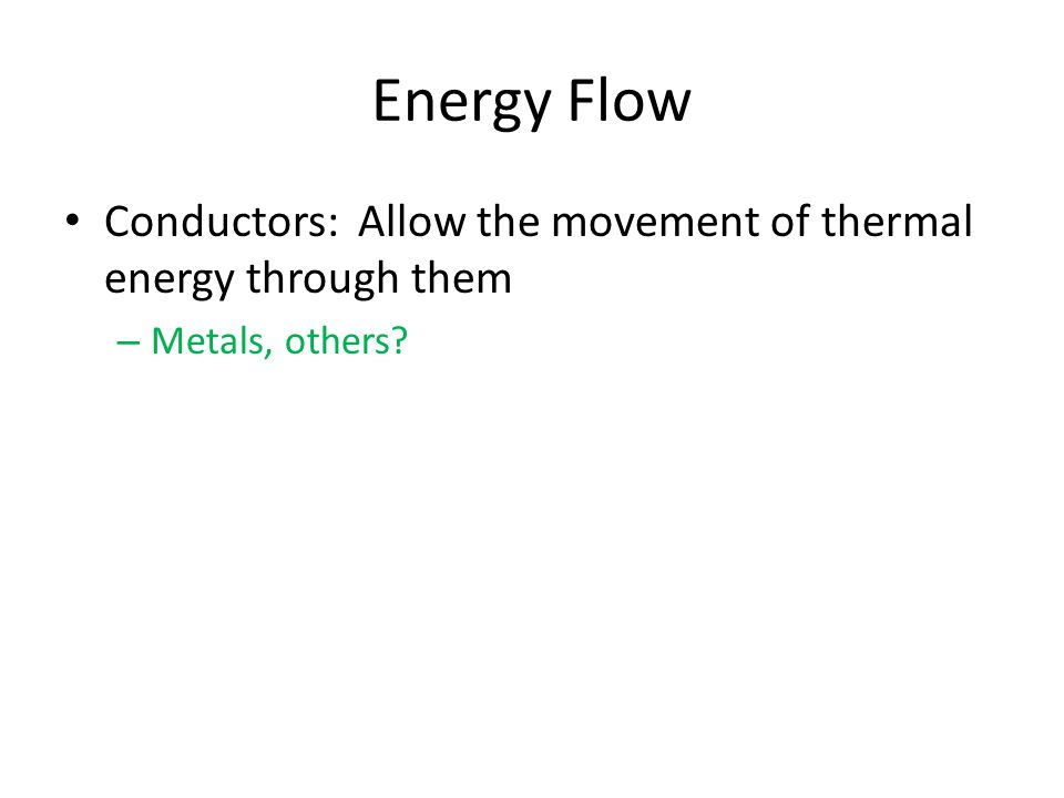 Energy Flow Conductors: Allow the movement of thermal energy through them – Metals, others