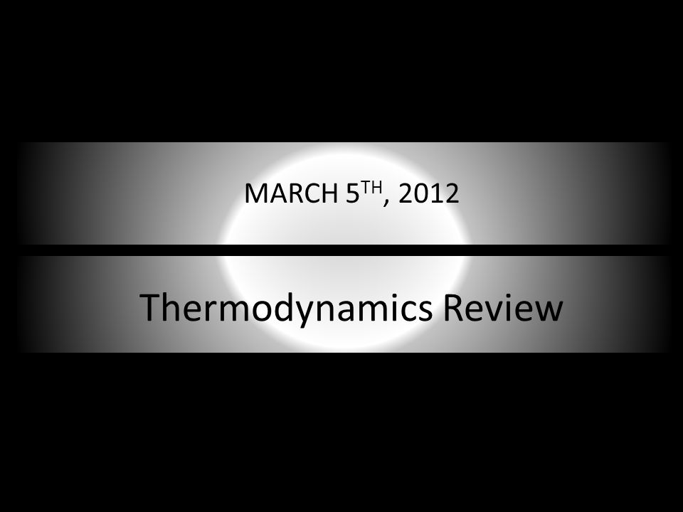 Thermodynamics Review MARCH 5 TH, 2012