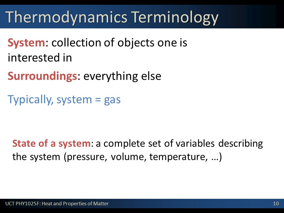 10 UCT PHY1025F: Heat and Properties of Matter System: collection of objects one is interested in Surroundings: everything else Thermodynamics Terminology State of a system: a complete set of variables describing the system (pressure, volume, temperature, …) Typically, system = gas