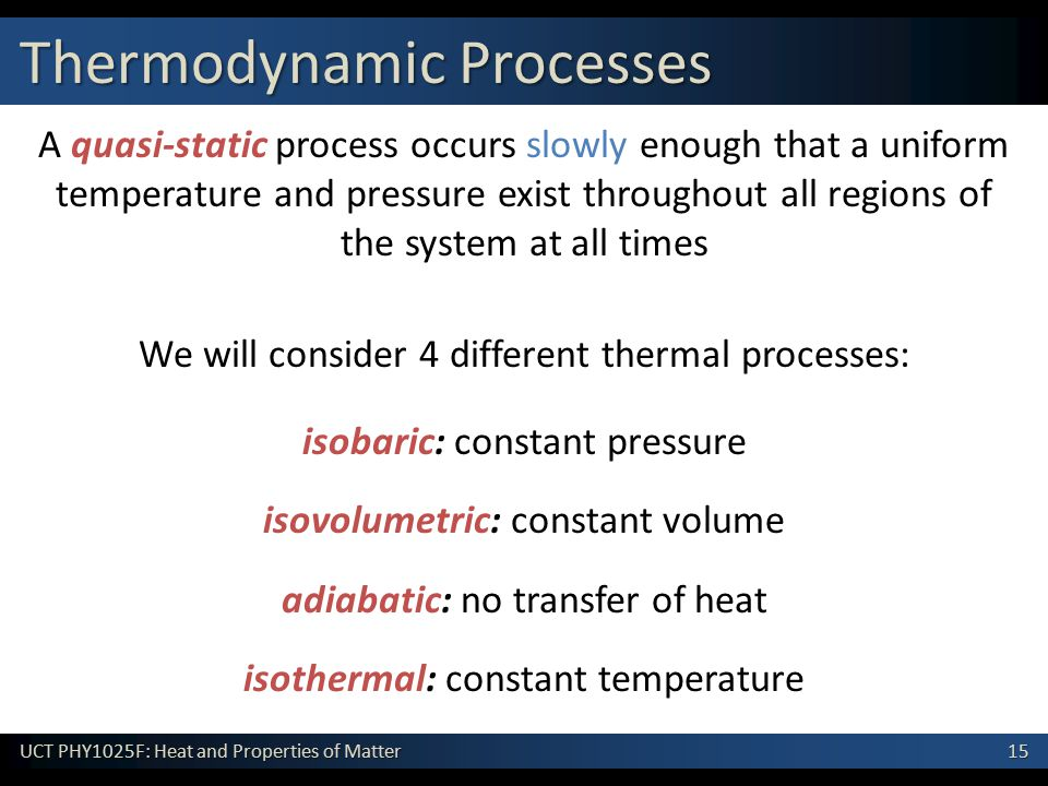 15 UCT PHY1025F: Heat and Properties of Matter A quasi-static process occurs slowly enough that a uniform temperature and pressure exist throughout all regions of the system at all times We will consider 4 different thermal processes: isobaric: constant pressure isovolumetric: constant volume isothermal: constant temperature adiabatic: no transfer of heat Thermodynamic Processes