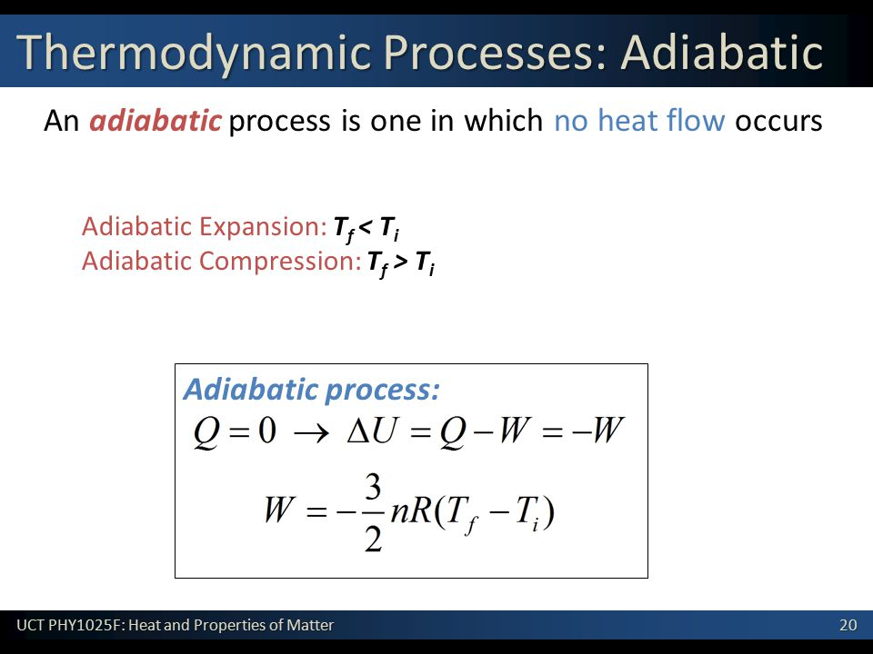 20 UCT PHY1025F: Heat and Properties of Matter Adiabatic process: An adiabatic process is one in which no heat flow occurs Adiabatic Expansion: T f < T i Adiabatic Compression: T f > T i Thermodynamic Processes: Adiabatic
