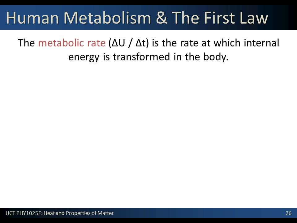 26 UCT PHY1025F: Heat and Properties of Matter Human Metabolism & The First Law The metabolic rate (ΔU / Δt) is the rate at which internal energy is transformed in the body.