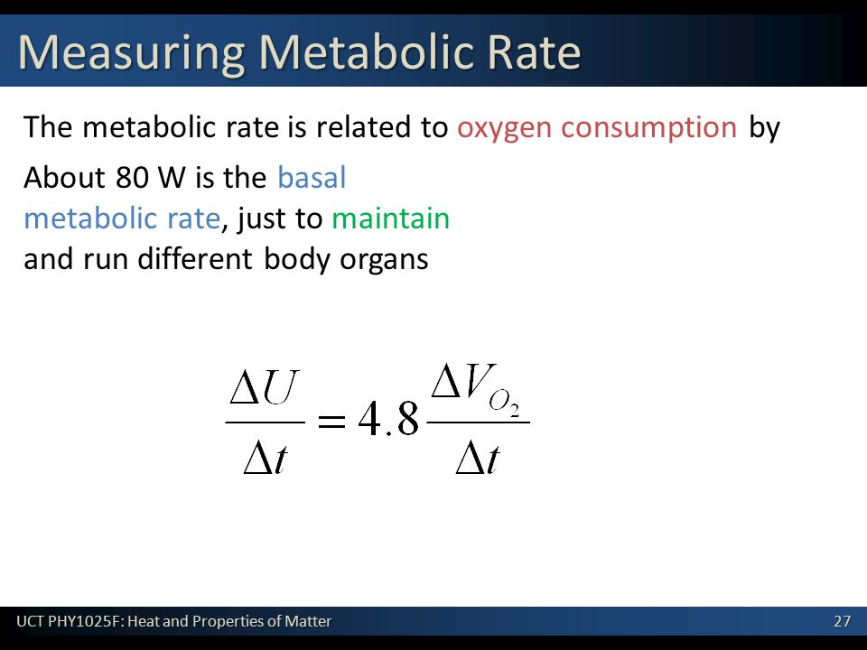 27 UCT PHY1025F: Heat and Properties of Matter The metabolic rate is related to oxygen consumption by Measuring Metabolic Rate About 80 W is the basal metabolic rate, just to maintain and run different body organs