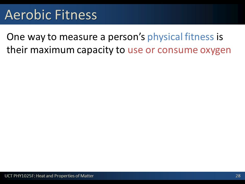 28 UCT PHY1025F: Heat and Properties of Matter One way to measure a person's physical fitness is their maximum capacity to use or consume oxygen Aerobic Fitness