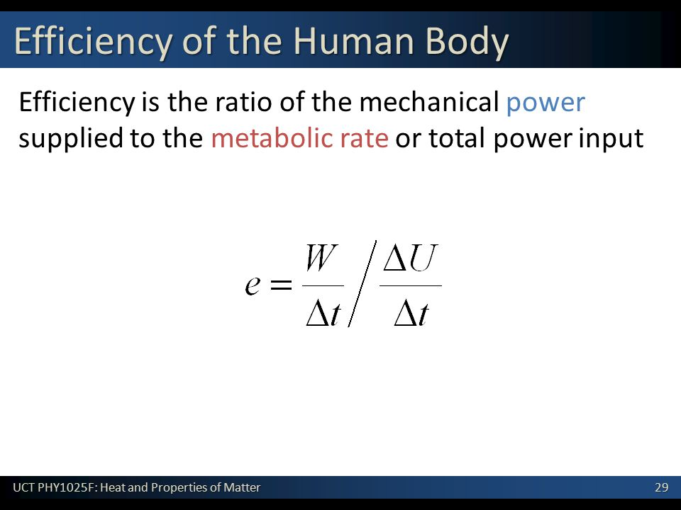 29 UCT PHY1025F: Heat and Properties of Matter Efficiency is the ratio of the mechanical power supplied to the metabolic rate or total power input Efficiency of the Human Body