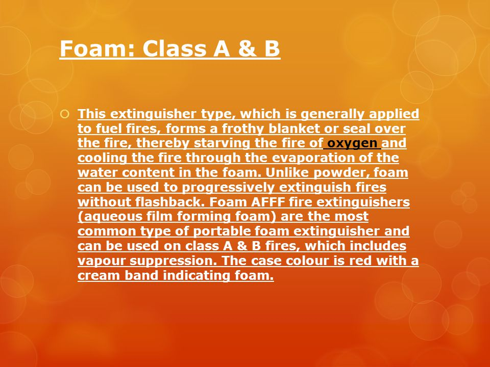 Foam: Class A & B  This extinguisher type, which is generally applied to fuel fires, forms a frothy blanket or seal over the fire, thereby starving the fire of oxygen and cooling the fire through the evaporation of the water content in the foam.