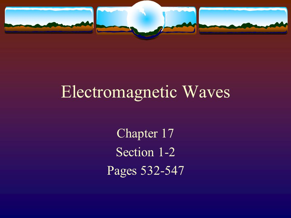 Electromagnetic Waves Chapter 17 Section 1-2 Pages