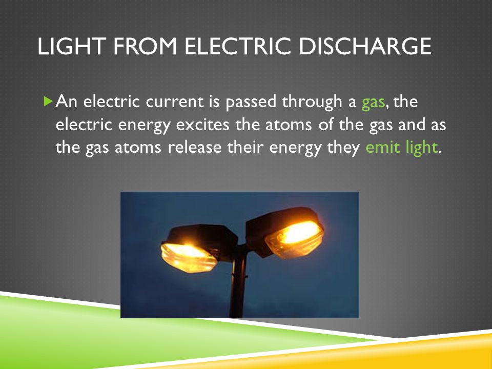 LIGHT FROM ELECTRIC DISCHARGE  An electric current is passed through a gas, the electric energy excites the atoms of the gas and as the gas atoms release their energy they emit light.