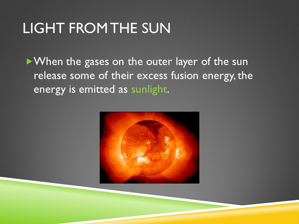 LIGHT FROM THE SUN  When the gases on the outer layer of the sun release some of their excess fusion energy, the energy is emitted as sunlight.