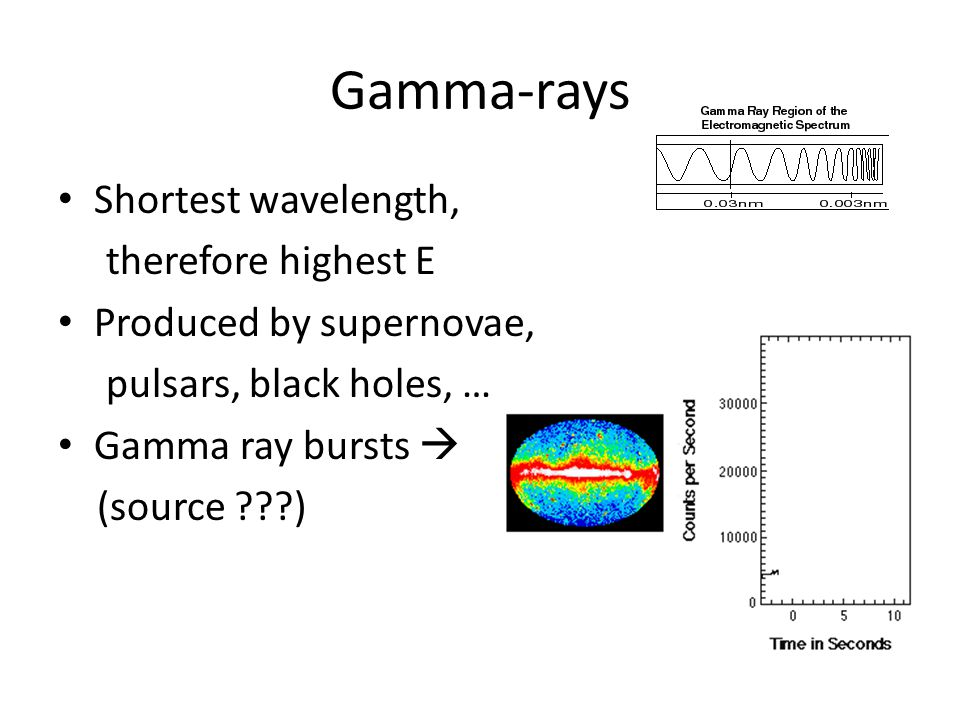 Gamma-rays Shortest wavelength, therefore highest E Produced by supernovae, pulsars, black holes, … Gamma ray bursts  (source )