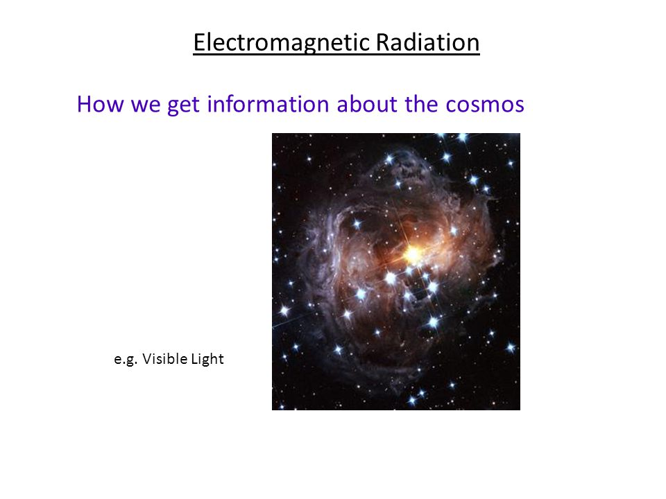 Electromagnetic Radiation How we get information about the cosmos e.g. Visible Light‏