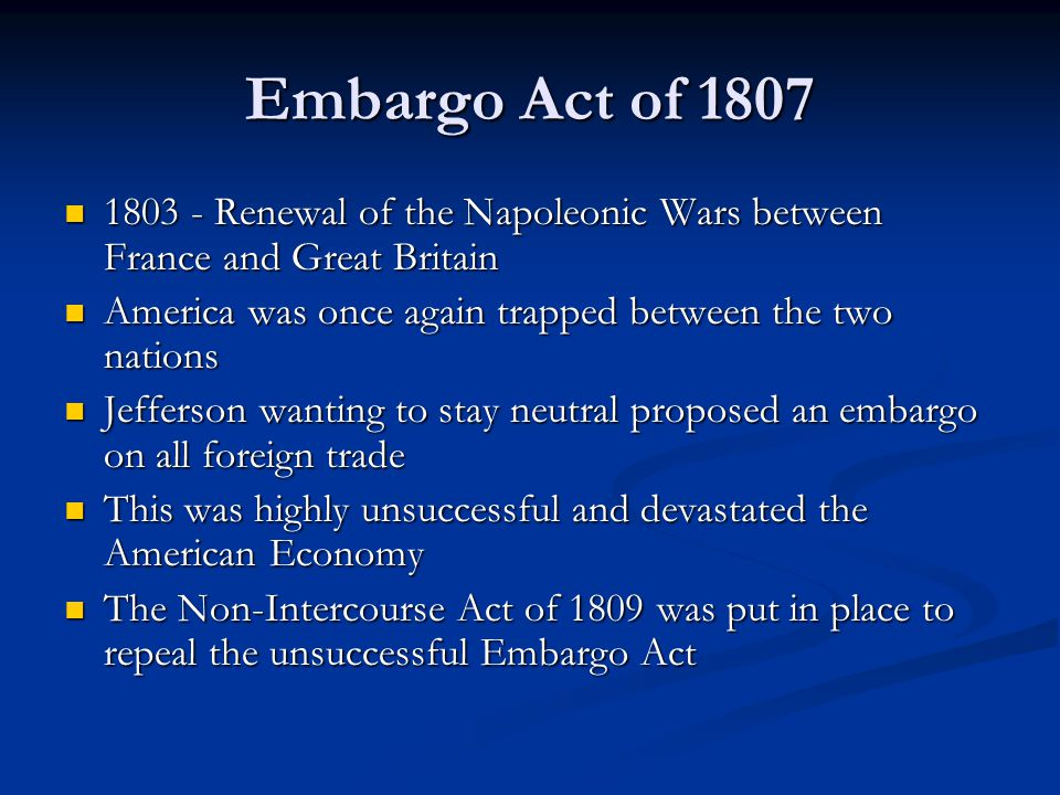 Embargo Act of Renewal of the Napoleonic Wars between France and Great Britain Renewal of the Napoleonic Wars between France and Great Britain America was once again trapped between the two nations America was once again trapped between the two nations Jefferson wanting to stay neutral proposed an embargo on all foreign trade Jefferson wanting to stay neutral proposed an embargo on all foreign trade This was highly unsuccessful and devastated the American Economy This was highly unsuccessful and devastated the American Economy The Non-Intercourse Act of 1809 was put in place to repeal the unsuccessful Embargo Act The Non-Intercourse Act of 1809 was put in place to repeal the unsuccessful Embargo Act