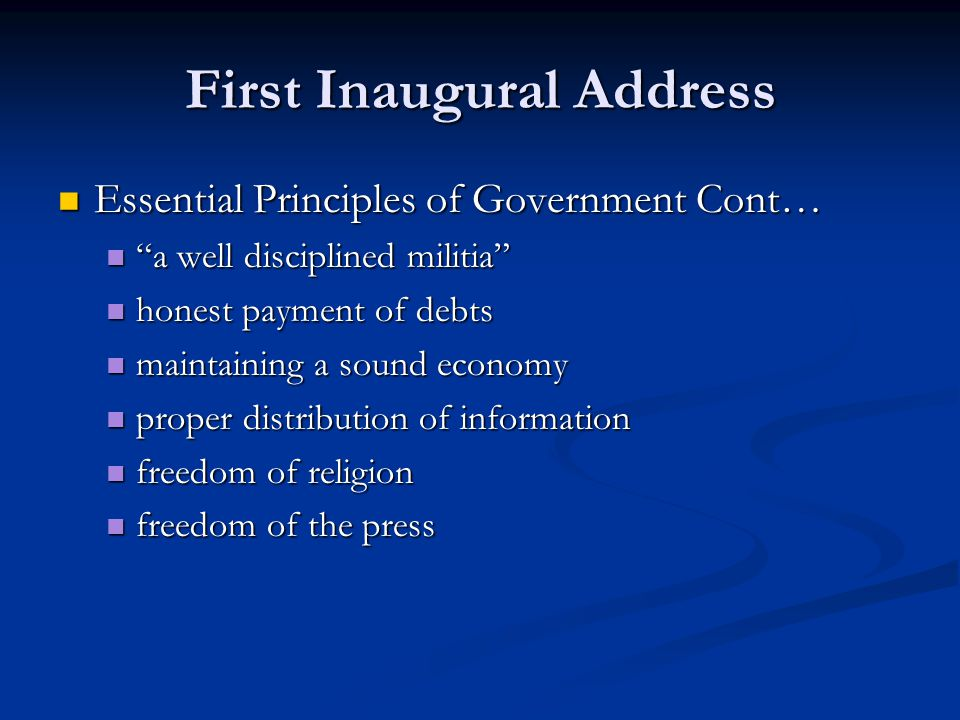First Inaugural Address Essential Principles of Government Cont… Essential Principles of Government Cont… a well disciplined militia a well disciplined militia honest payment of debts honest payment of debts maintaining a sound economy maintaining a sound economy proper distribution of information proper distribution of information freedom of religion freedom of religion freedom of the press freedom of the press