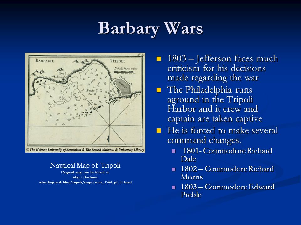 Barbary Wars 1803 – Jefferson faces much criticism for his decisions made regarding the war The Philadelphia runs aground in the Tripoli Harbor and it crew and captain are taken captive He is forced to make several command changes.