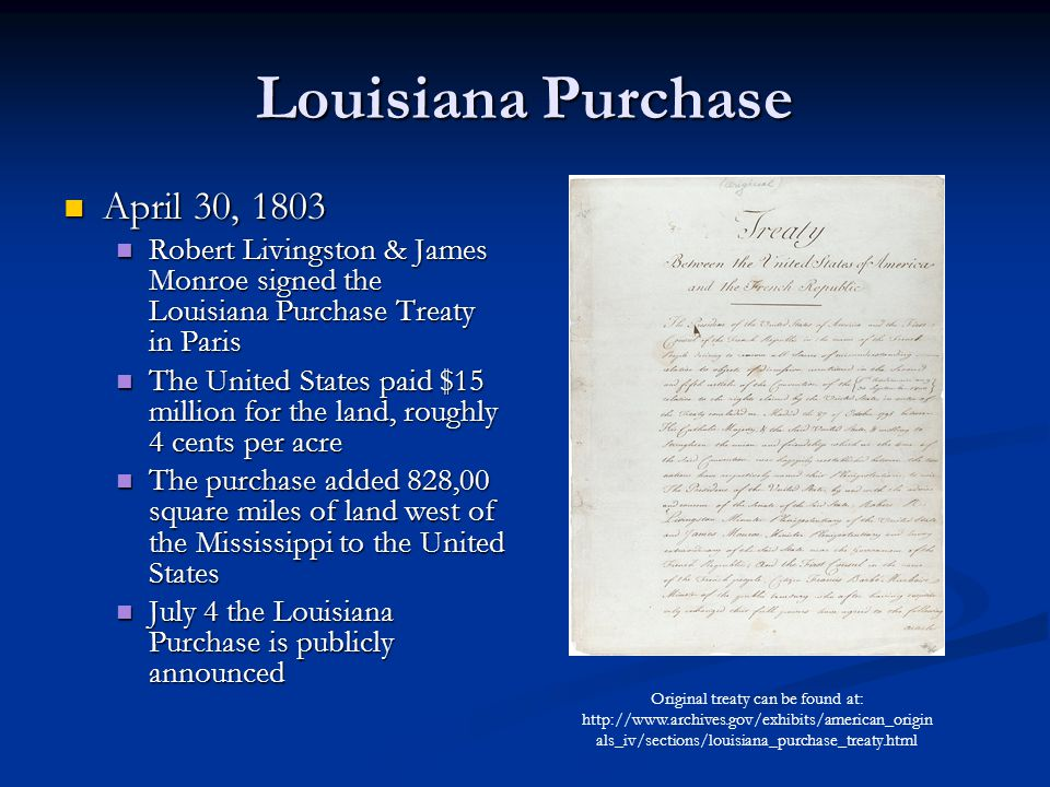Louisiana Purchase April 30, 1803 April 30, 1803 Robert Livingston & James Monroe signed the Louisiana Purchase Treaty in Paris Robert Livingston & James Monroe signed the Louisiana Purchase Treaty in Paris The United States paid $15 million for the land, roughly 4 cents per acre The United States paid $15 million for the land, roughly 4 cents per acre The purchase added 828,00 square miles of land west of the Mississippi to the United States The purchase added 828,00 square miles of land west of the Mississippi to the United States July 4 the Louisiana Purchase is publicly announced July 4 the Louisiana Purchase is publicly announced Original treaty can be found at:   als_iv/sections/louisiana_purchase_treaty.html