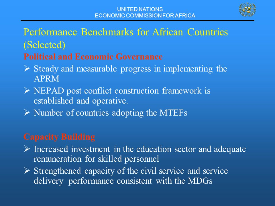 UNITED NATIONS ECONOMIC COMMISSION FOR AFRICA Performance Benchmarks for African Countries (Selected) Political and Economic Governance  Steady and measurable progress in implementing the APRM  NEPAD post conflict construction framework is established and operative.