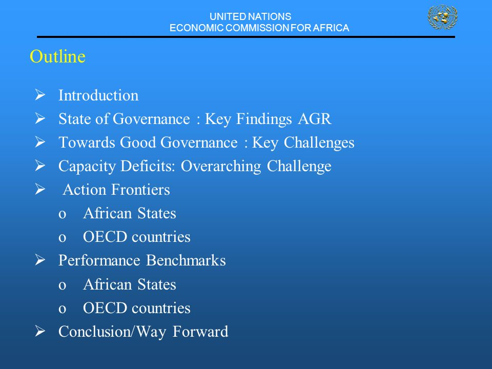 UNITED NATIONS ECONOMIC COMMISSION FOR AFRICA Outline  Introduction  State of Governance : Key Findings AGR  Towards Good Governance : Key Challenges  Capacity Deficits: Overarching Challenge  Action Frontiers oAfrican States oOECD countries  Performance Benchmarks oAfrican States oOECD countries  Conclusion/Way Forward