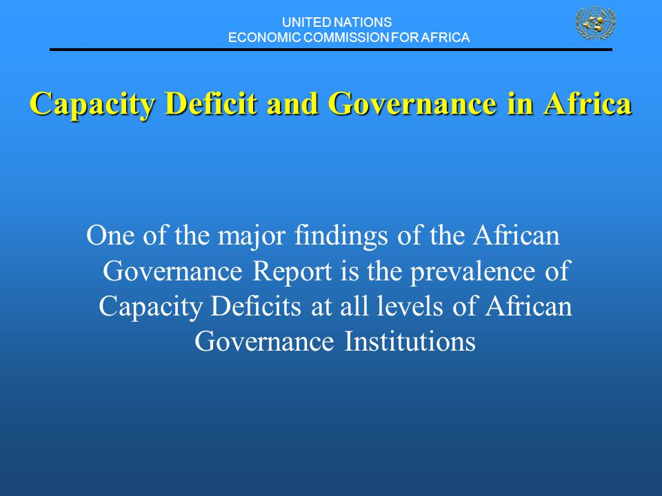 UNITED NATIONS ECONOMIC COMMISSION FOR AFRICA One of the major findings of the African Governance Report is the prevalence of Capacity Deficits at all levels of African Governance Institutions Capacity Deficit and Governance in Africa