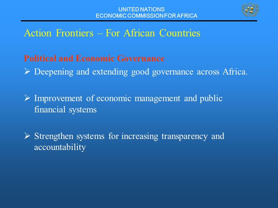 UNITED NATIONS ECONOMIC COMMISSION FOR AFRICA Action Frontiers – For African Countries Political and Economic Governance  Deepening and extending good governance across Africa.