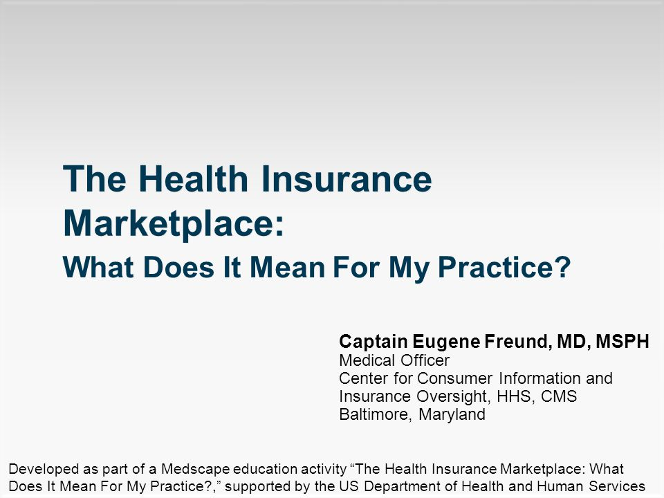 Captain Eugene Freund, MD, MSPH Medical Officer Center for Consumer Information and Insurance Oversight, HHS, CMS Baltimore, Maryland The Health Insurance Marketplace: What Does It Mean For My Practice.