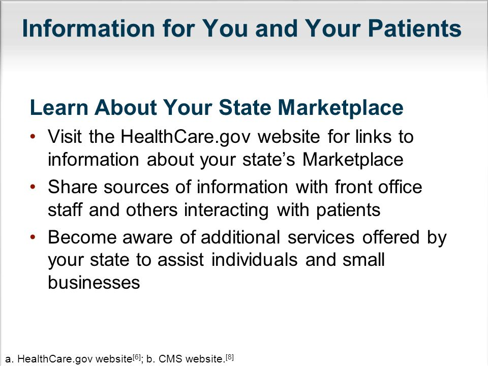 Information for You and Your Patients Learn About Your State Marketplace Visit the HealthCare.gov website for links to information about your state's Marketplace Share sources of information with front office staff and others interacting with patients Become aware of additional services offered by your state to assist individuals and small businesses a.