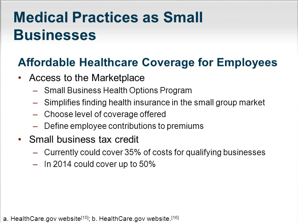 Medical Practices as Small Businesses Affordable Healthcare Coverage for Employees Access to the Marketplace –Small Business Health Options Program –Simplifies finding health insurance in the small group market –Choose level of coverage offered –Define employee contributions to premiums Small business tax credit –Currently could cover 35% of costs for qualifying businesses –In 2014 could cover up to 50% a.