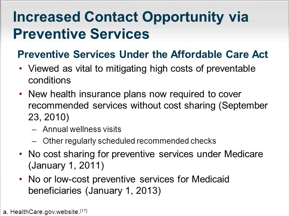 Increased Contact Opportunity via Preventive Services Preventive Services Under the Affordable Care Act Viewed as vital to mitigating high costs of preventable conditions New health insurance plans now required to cover recommended services without cost sharing (September 23, 2010) –Annual wellness visits –Other regularly scheduled recommended checks No cost sharing for preventive services under Medicare (January 1, 2011) No or low-cost preventive services for Medicaid beneficiaries (January 1, 2013) a.