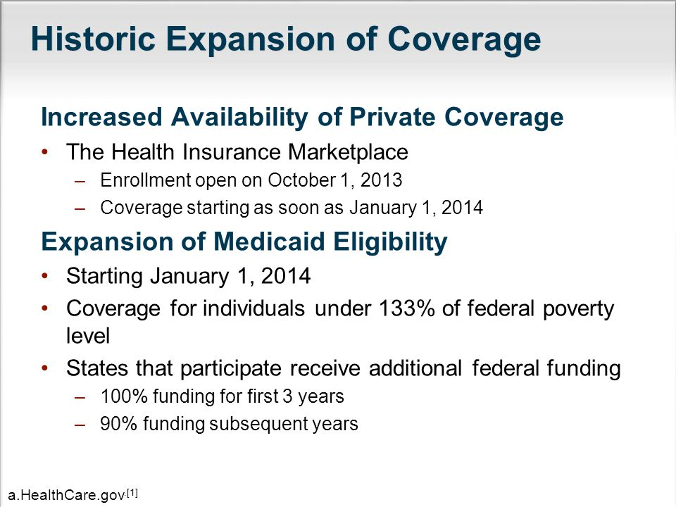 Historic Expansion of Coverage Increased Availability of Private Coverage The Health Insurance Marketplace –Enrollment open on October 1, 2013 –Coverage starting as soon as January 1, 2014 Expansion of Medicaid Eligibility Starting January 1, 2014 Coverage for individuals under 133% of federal poverty level States that participate receive additional federal funding –100% funding for first 3 years –90% funding subsequent years a.HealthCare.gov.[1]
