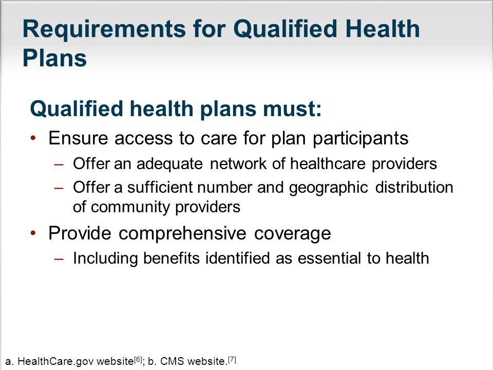 Requirements for Qualified Health Plans Qualified health plans must: Ensure access to care for plan participants –Offer an adequate network of healthcare providers –Offer a sufficient number and geographic distribution of community providers Provide comprehensive coverage –Including benefits identified as essential to health a.
